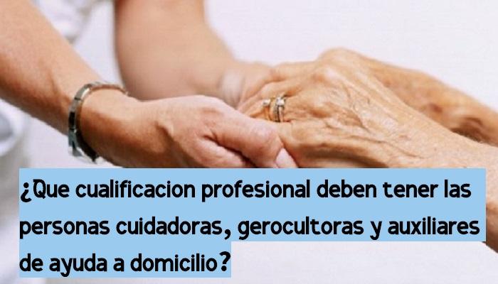 ¿Qué cualificación profesional deben tener la personas cuidadoras, gerocultoras y auxiliares de ayuda a domicilio?